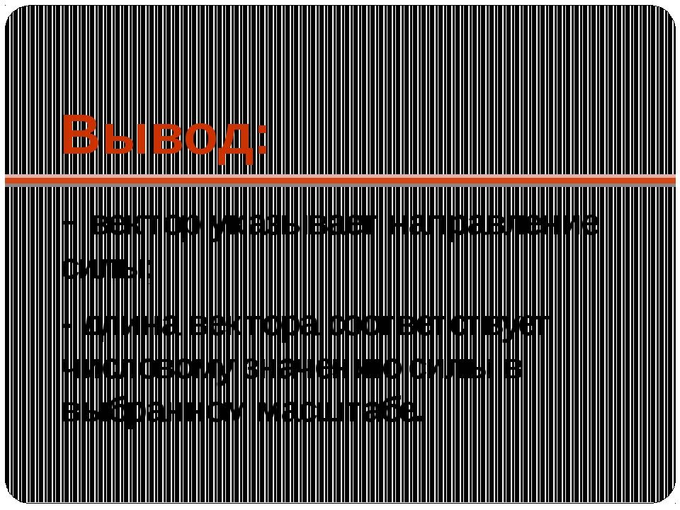 Вывод: - вектор указывает направление силы; - длина вектора соответствует чис...
