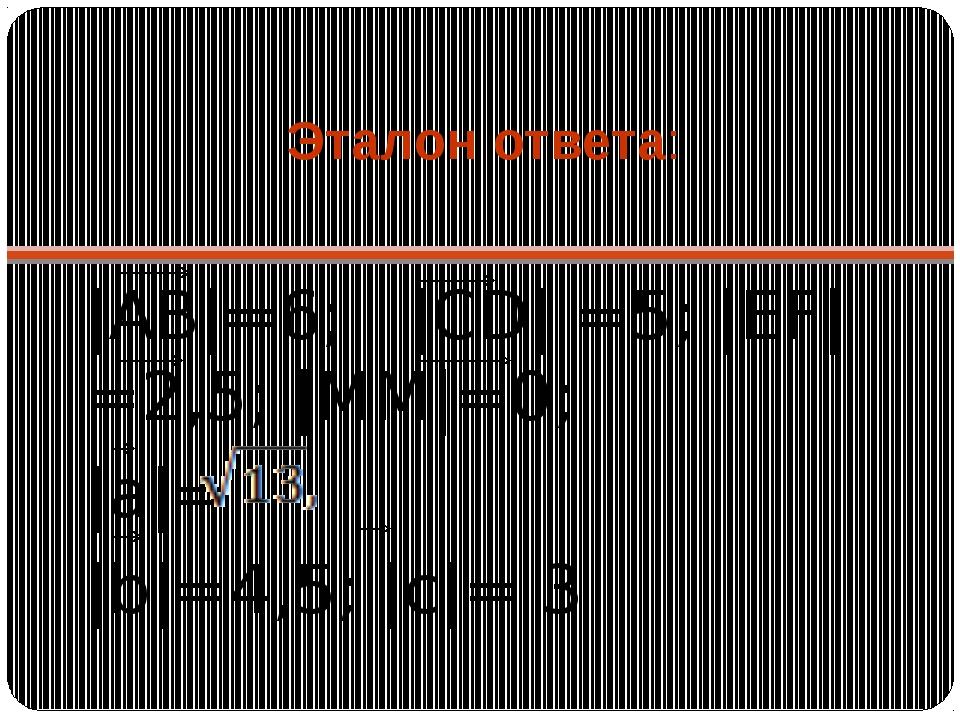 Эталон ответа:  АВ =6;  CD  =5;  EF =2,5;  MM =0;  a =  b =4,5;  c = 3