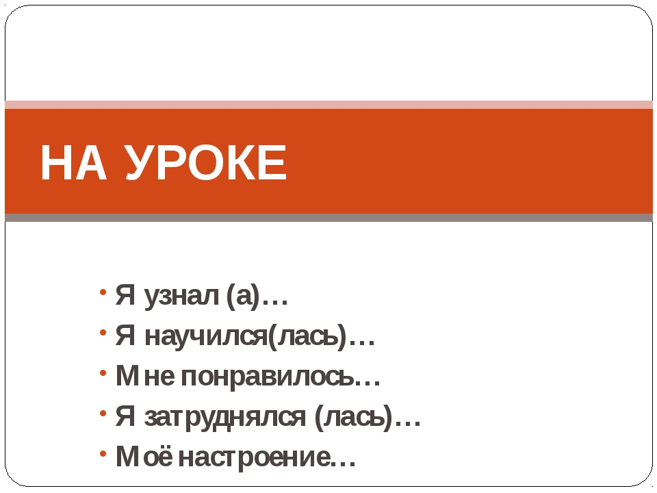 Я узнал (а)… Я научился(лась)… Мне понравилось… Я затруднялся (лась)… Моё на...
