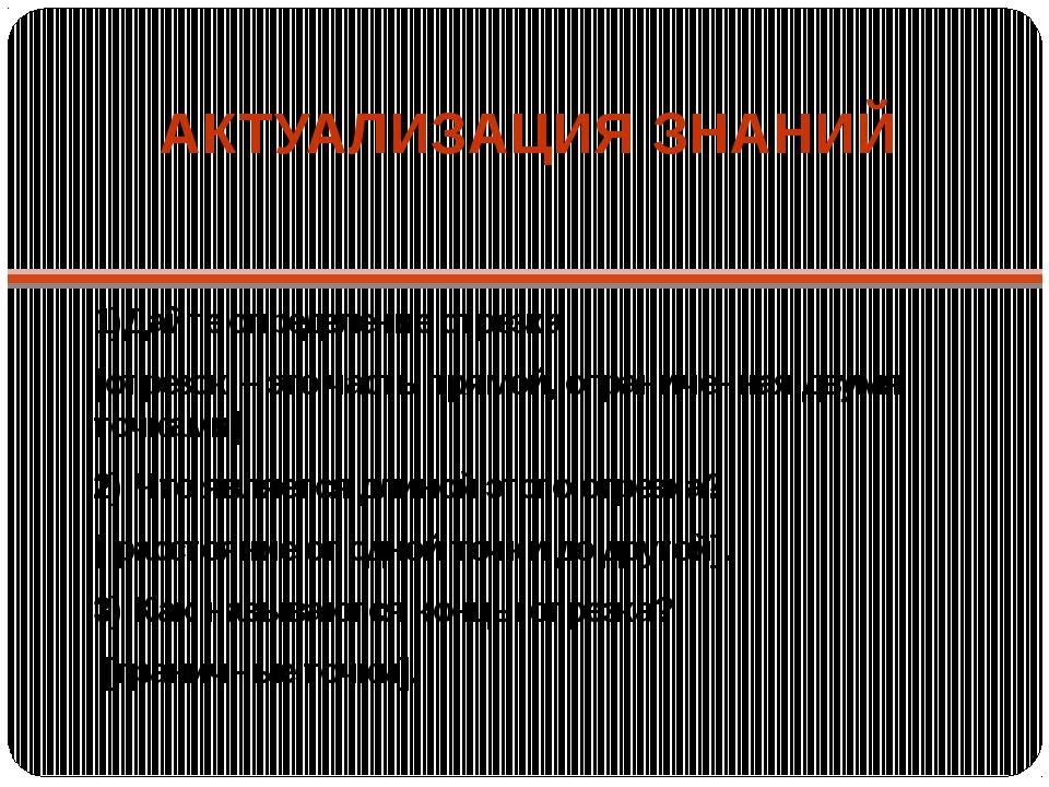 АКТУАЛИЗАЦИЯ ЗНАНИЙ 1)Дайте определение отрезка [отрезок – это часть прямой,...