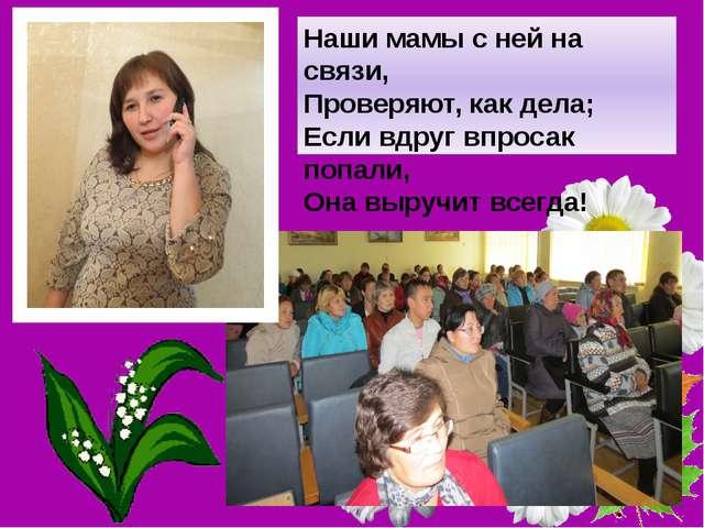Наши мамы с ней на связи, Проверяют, как дела; Если вдруг впросак попали, Она...