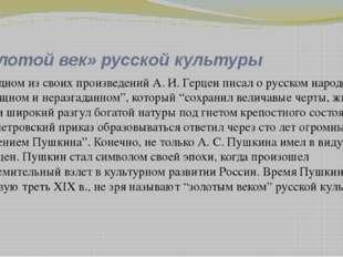«Золотой век» русской культуры В одном из своих произведений А. И. Герцен пис