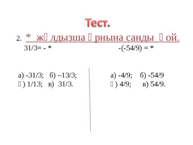 2. * жұлдызша өрнына санды қой. 31/3= - * -(-54/9) = * а) -31/3; б) –13/3; а)...