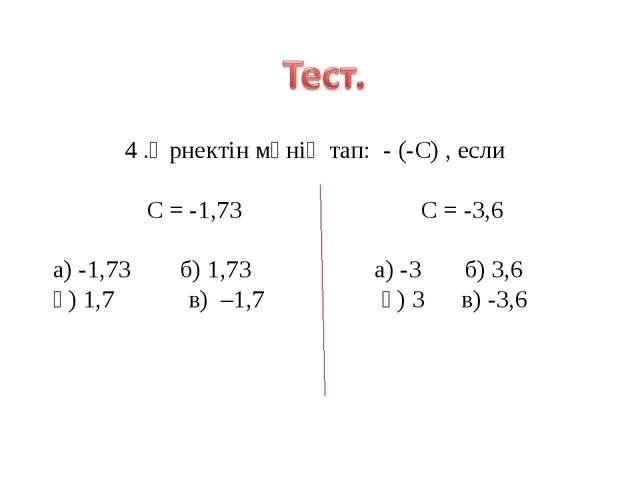 4 .Өрнектін мәнің тап: - (-С) , если С = -1,73 С = -3,6 а) -1,73 б) 1,73 а) -...