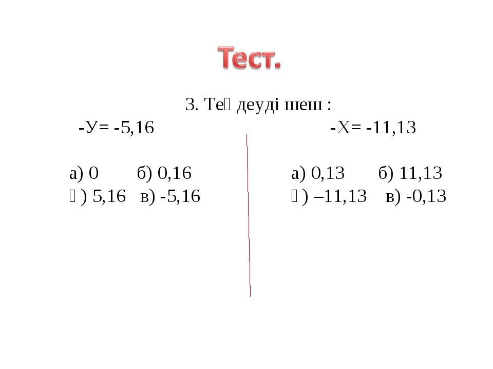 3. Теңдеуді шеш : -У= -5,16 -Х= -11,13 а) 0 б) 0,16 а) 0,13 б) 11,13 ә) 5,16...