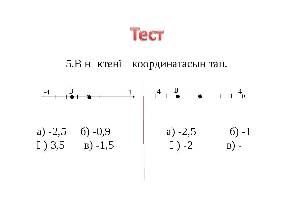 5.В нүктенің координатасын тап. а) -2,5 б) -0,9 а) -2,5 б) -1 ә) 3,5 в) -1,5...