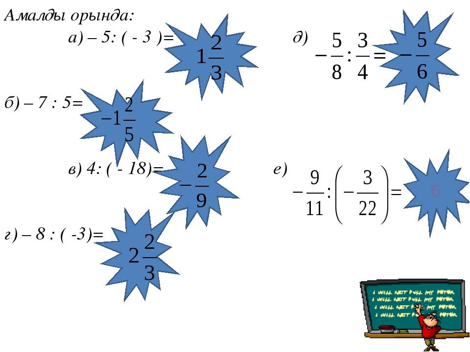 Амалды орында: а) – 5: ( - 3 )= д) б) – 7 : 5= в) 4: ( - 18)= е) г) – 8 : ( -...