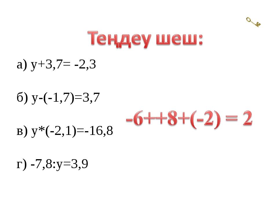 а) у+3,7= -2,3 б) у-(-1,7)=3,7 в) у*(-2,1)=-16,8 г) -7,8:у=3,9
