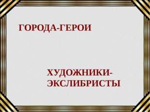 ГОРОДА-ГЕРОИ ХУДОЖНИКИ-ЭКСЛИБРИСТЫ