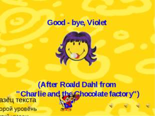 "Good - bye, Violet (After Roald Dahl from ""Charlie and the Chocolate factory"")"