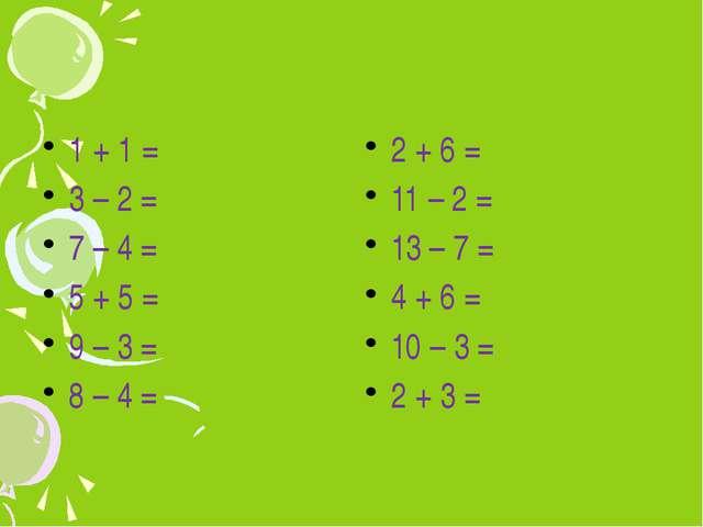 1 + 1 = 3 – 2 = 7 – 4 = 5 + 5 = 9 – 3 = 8 – 4 = 2 + 6 = 11 – 2 = 13 – 7 = 4...