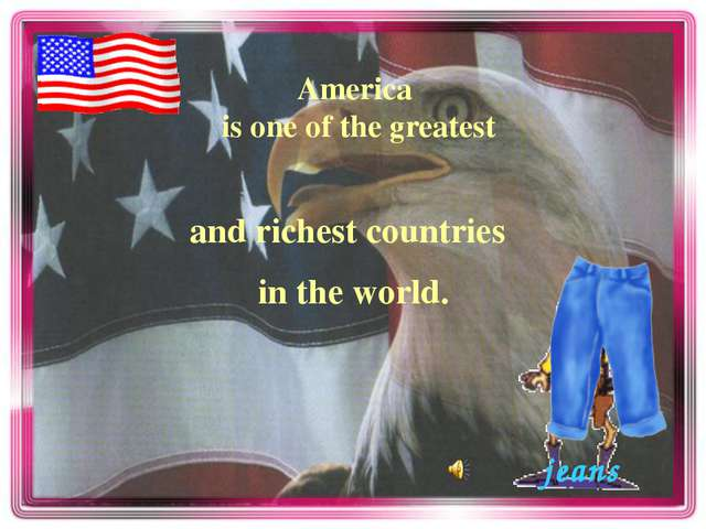 America is one of the greatest in the world. and richest countries jeans