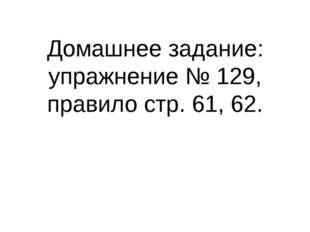 Домашнее задание: упражнение № 129, правило стр. 61, 62.