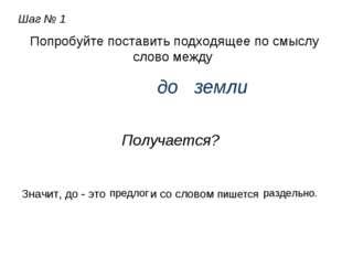 Шаг № 1 Попробуйте поставить подходящее по смыслу слово между до земли Получа