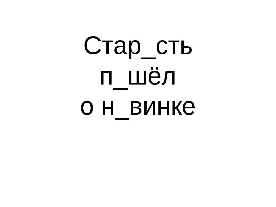 Стар_сть п_шёл о н_винке
