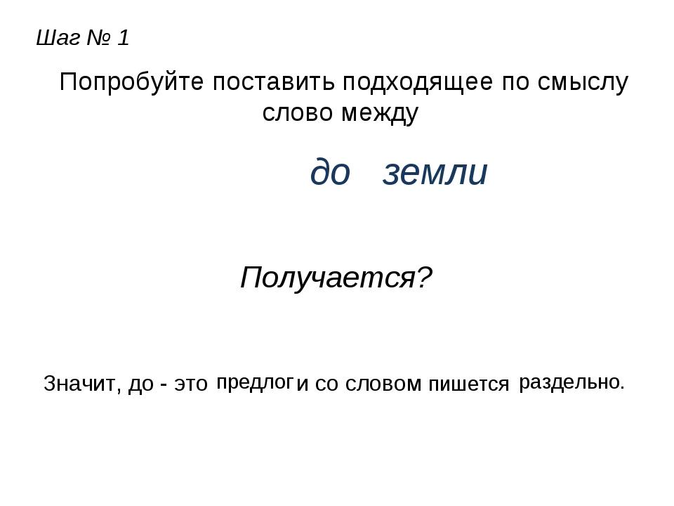Шаг № 1 Попробуйте поставить подходящее по смыслу слово между до земли Получа...