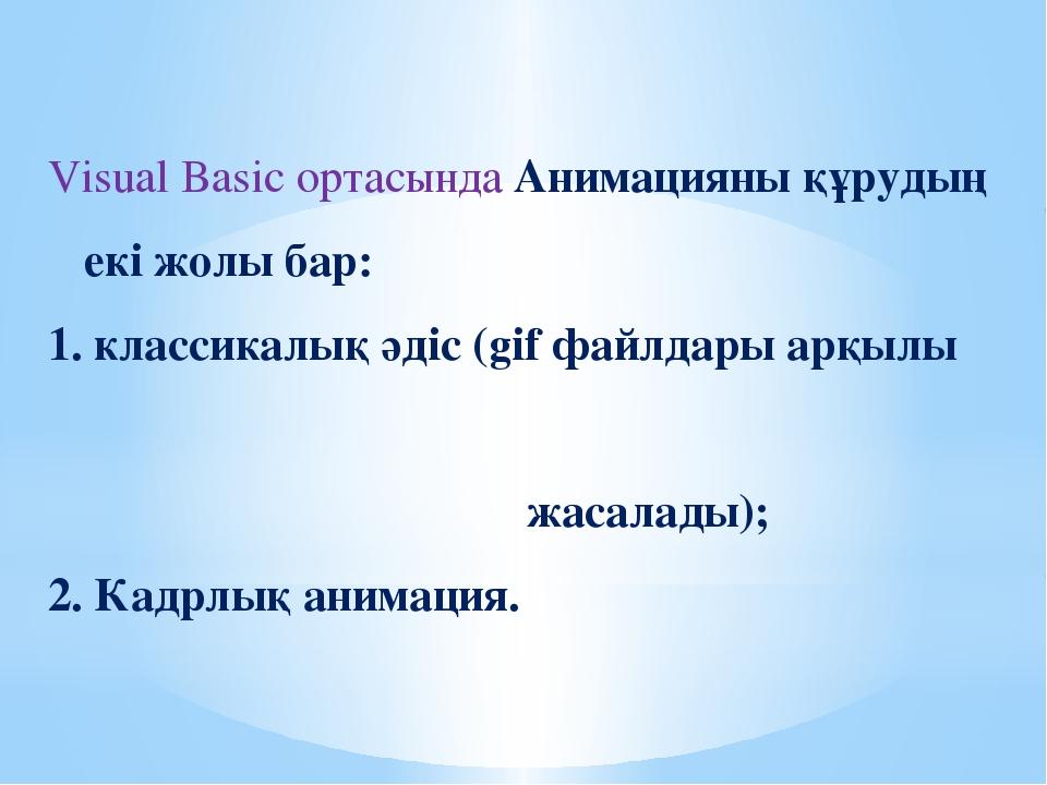 Visual Basic ортасында Анимацияны құрудың екі жолы бар: 1. классикалық әдіс (...