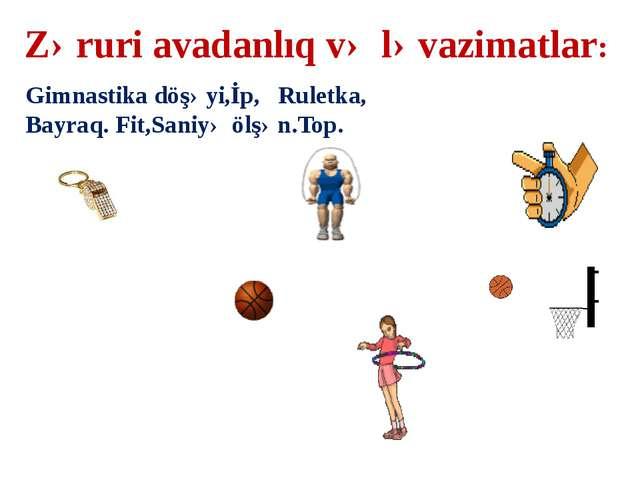 Zəruri avadanlıq və ləvazimatlar: Gimnastika döşəyi,İp, Ruletka, Bayraq. Fit,...