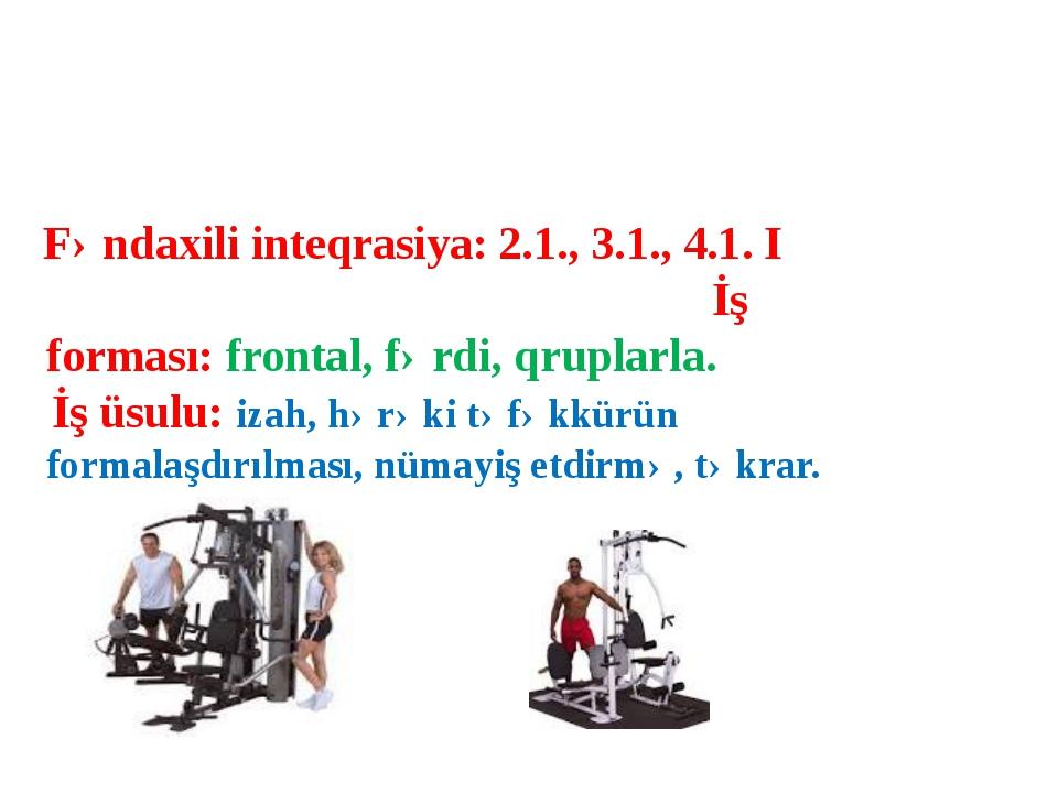 Fəndaxili inteqrasiya: 2.1., 3.1., 4.1. I İş forması: frontal, fərdi, qruplar...