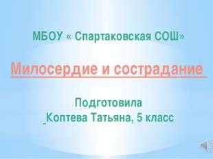 МБОУ « Спартаковская СОШ» Милосердие и сострадание Подготовила Коптева Татьян