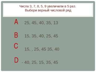 Числа 3, 7, 8, 5, 9 увеличили в 5 раз. Выбери верный числовой ряд 25, 45, 40,