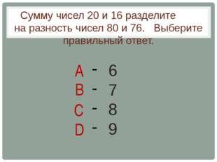 Сумму чисел 20 и 16 разделите на разность чисел 80 и 76. Выберите правильный