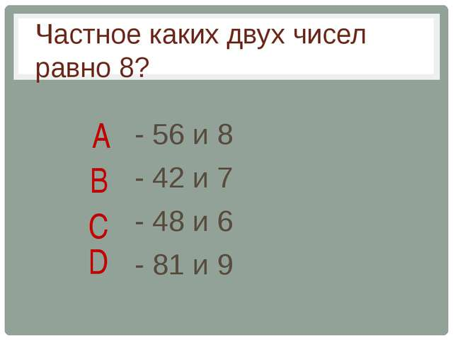 - 56 и 8 - 42 и 7 - 48 и 6 - 81 и 9 Частное каких двух чисел равно 8? A B C D