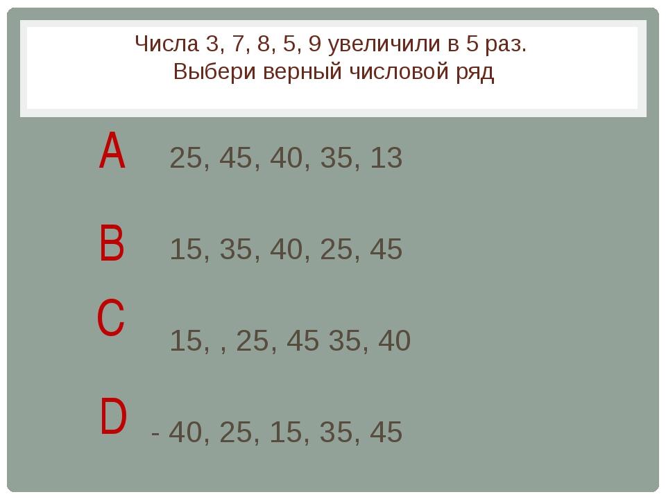 Числа 3, 7, 8, 5, 9 увеличили в 5 раз. Выбери верный числовой ряд 25, 45, 40,...