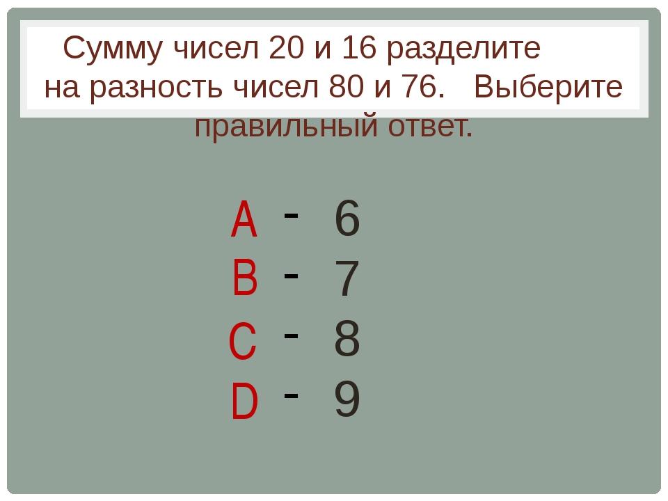 Сумму чисел 20 и 16 разделите на разность чисел 80 и 76. Выберите правильный...