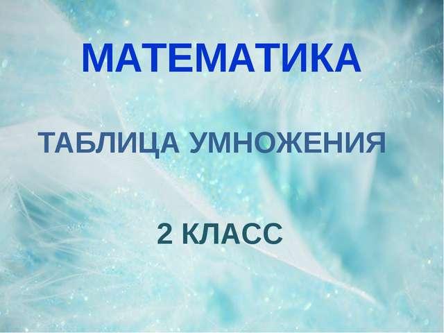 МАТЕМАТИКА 2 КЛАСС ТАБЛИЦА УМНОЖЕНИЯ