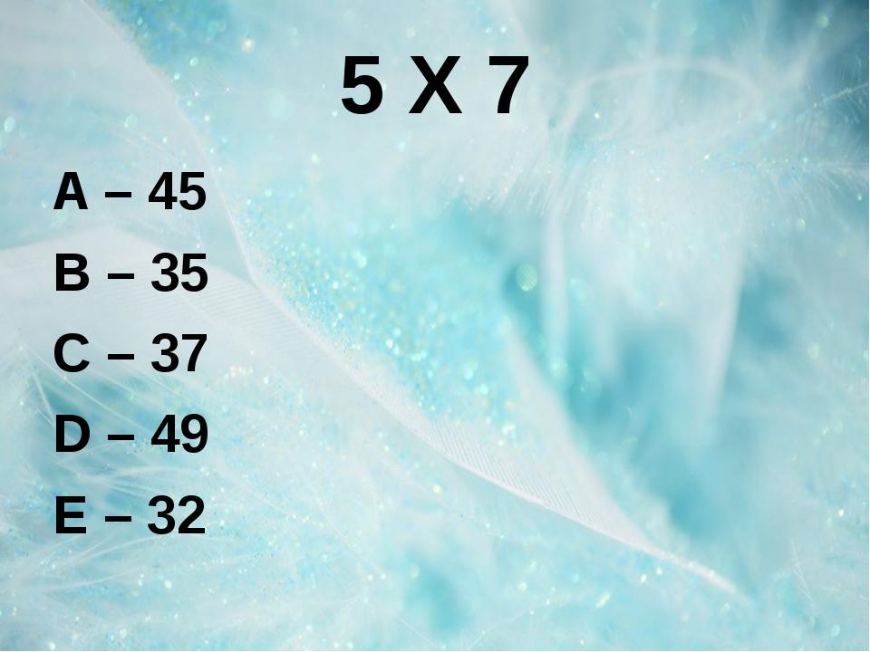 5 Х 7 A – 45 B – 35 C – 37 D – 49 E – 32