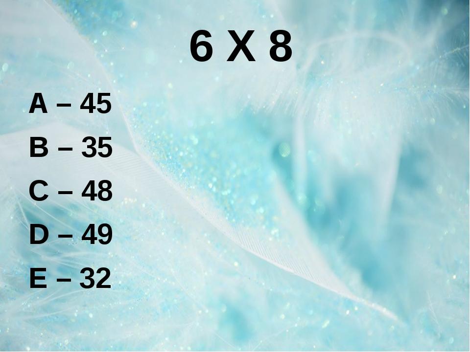 6 Х 8 A – 45 B – 35 C – 48 D – 49 E – 32