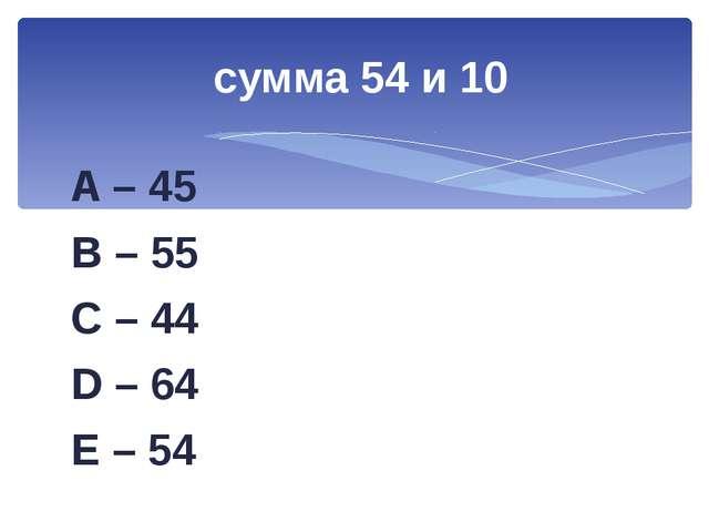A – 45 B – 55 C – 44 D – 64 E – 54 сумма 54 и 10