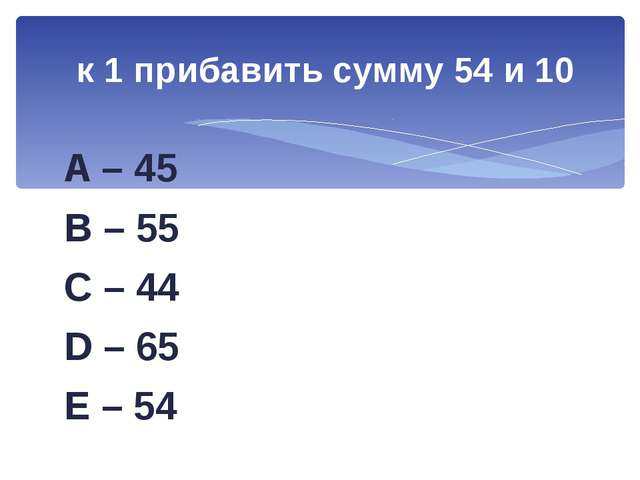 A – 45 B – 55 C – 44 D – 65 E – 54 к 1 прибавить сумму 54 и 10