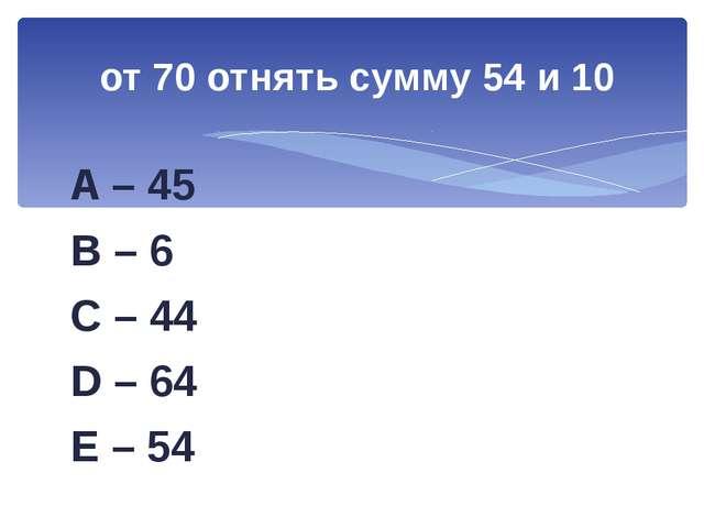A – 45 B – 6 C – 44 D – 64 E – 54 от 70 отнять сумму 54 и 10