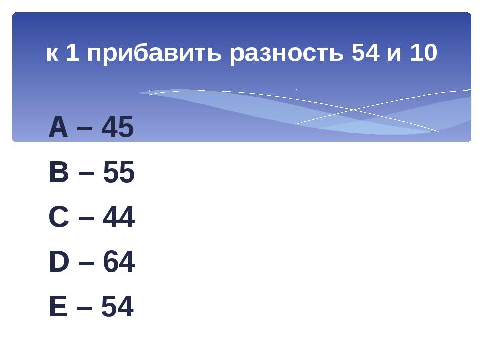 A – 45 B – 55 C – 44 D – 64 E – 54 к 1 прибавить разность 54 и 10