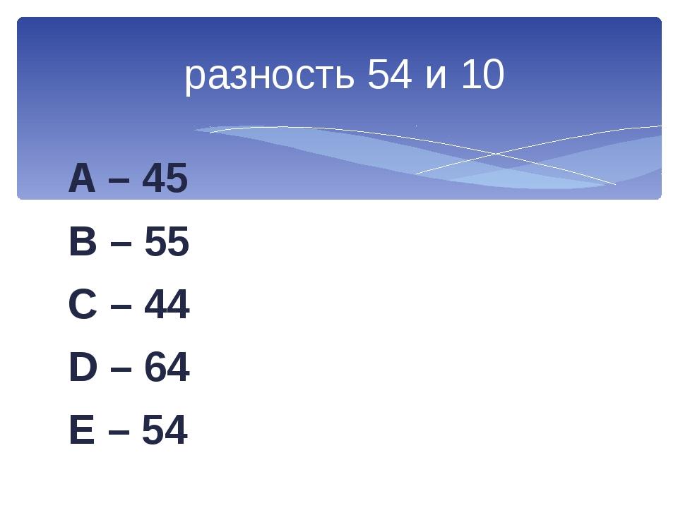 A – 45 B – 55 C – 44 D – 64 E – 54 разность 54 и 10