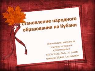 Презентацию выполнила Учитель истории и кубановедения МБОУ СОШ №7,Г.-к. Анапа