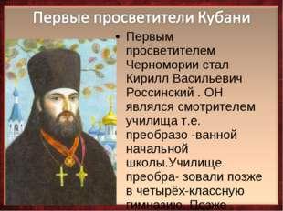 Первым просветителем Черномории стал Кирилл Васильевич Россинский . ОН являлс