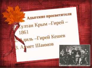 Султан Крым –Гирей – 1861 Адиль –Гирей Кешев Ахмет Шаимов