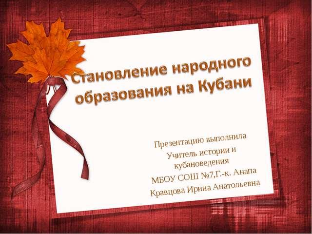 Презентацию выполнила Учитель истории и кубановедения МБОУ СОШ №7,Г.-к. Анапа...