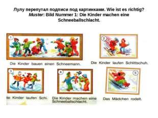 Лулу перепутал подписи под картинками. Wie ist es richtig? Muster: Bild Numme