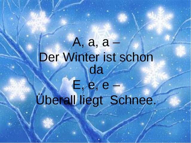 A, a, a – Der Winter ist schon da E, e, e – Überall liegt Schnee.