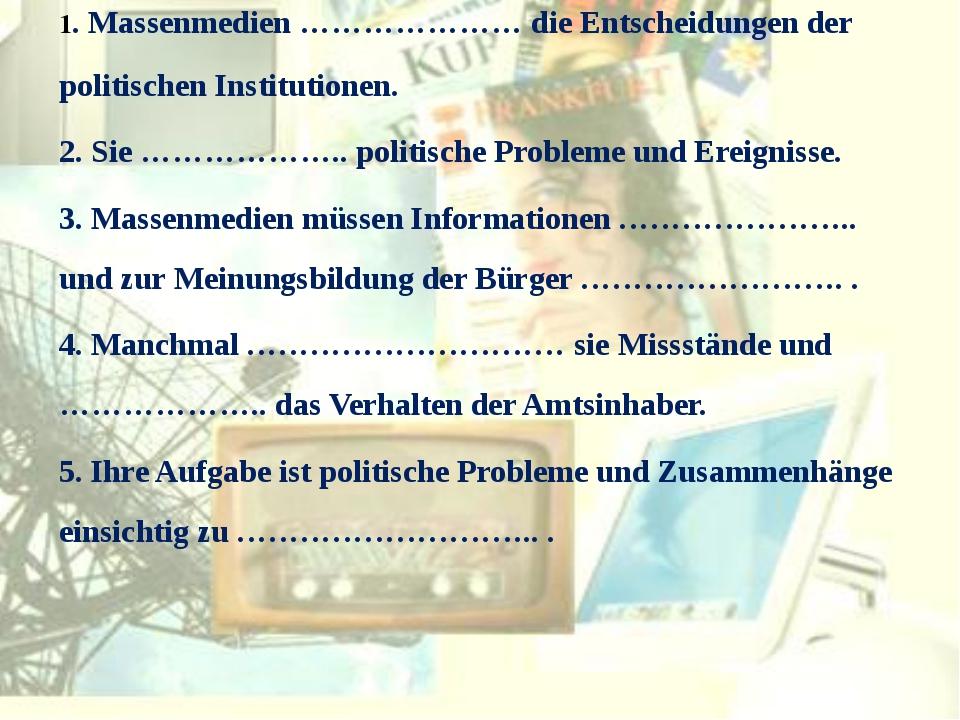 1. Massenmedien ………………… die Entscheidungen der politischen Institutionen. 2....