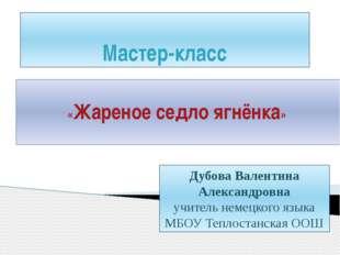 Мастер-класс «Жареное седло ягнёнка» Дубова Валентина Александровна учитель н