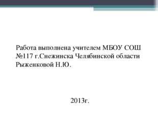 Работа выполнена учителем МБОУ СОШ №117 г.Снежинска Челябинской области Рыже