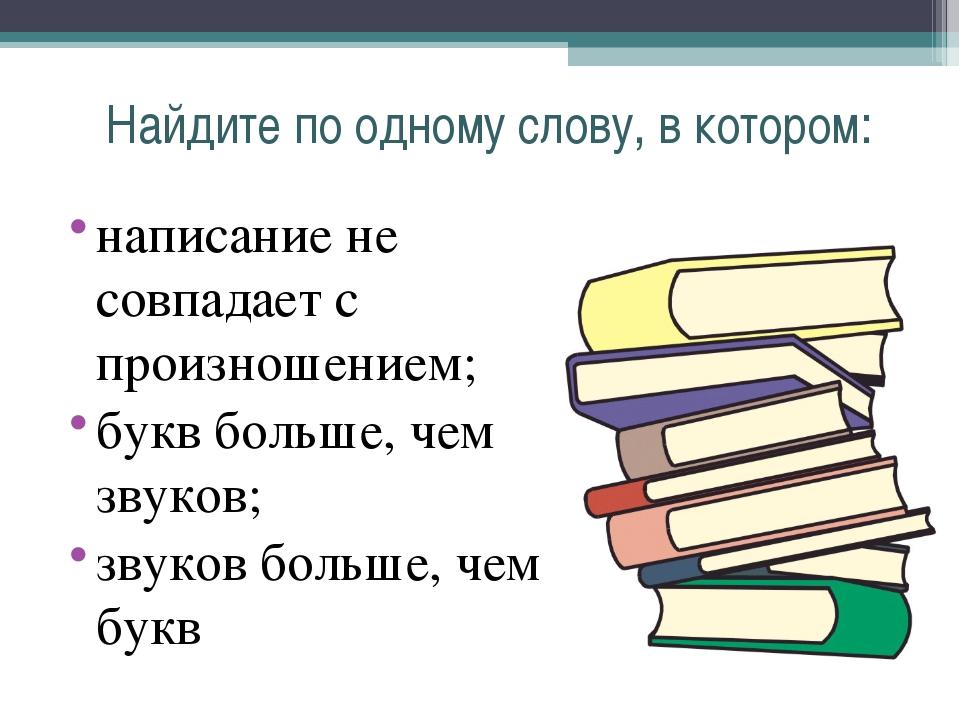 Найдите по одному слову, в котором: написание не совпадает с произношением; б...