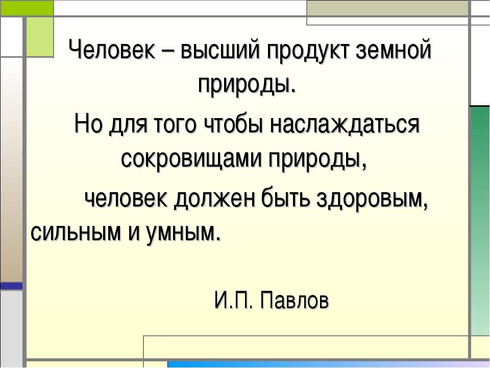Человек – высший продукт земной природы. Но для того чтобы наслаждаться сокр...