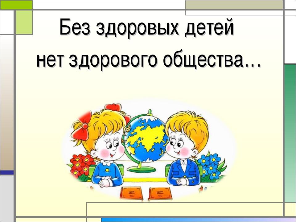 Без здоровых детей нет здорового общества…