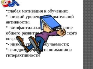 слабая мотивация к обучению; - низкий уровень познавательной активности; - «и